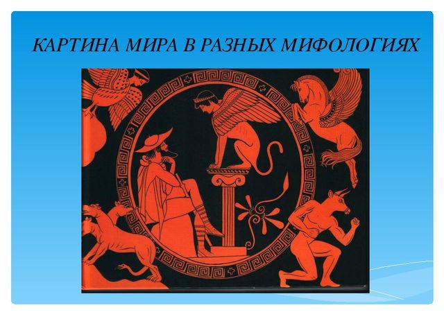 КАРТИНА МИРА В РАЗНЫХ МИФОЛОГИЯХ