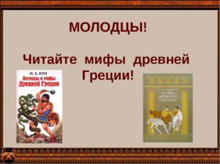 МОЛОДЦЫ!  Читайте  мифы  древней  Греции!