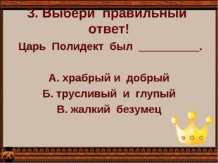 3. Выбери  правильный  ответ!   Царь  Полидект  был  __________.  А. храбр