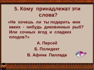 5. Кому  принадлежат эти  слова?   «Не  хочешь  ли  ты подарить  мне  каких