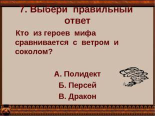 7. Выбери  правильный  ответ    Кто  из героев  мифа сравнивается  с  ветром