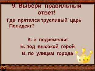 9. Выбери  правильный  ответ!   Где  прятался трусливый  царь  Полидект?