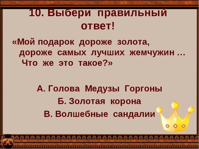 10. Выбери  правильный  ответ!  «Мой подарок  дороже  золота,  дороже  самых...