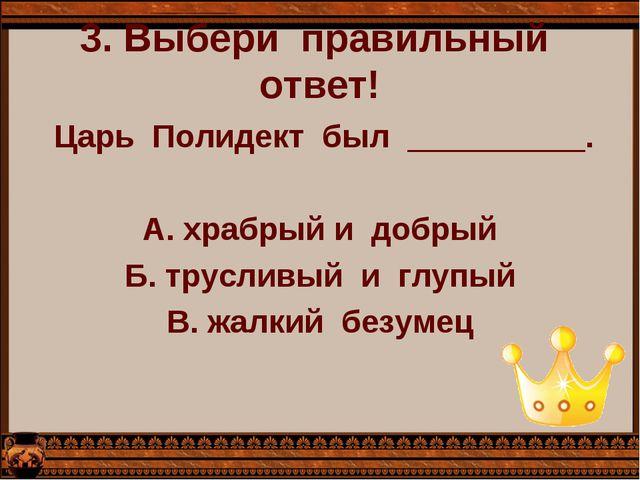 3. Выбери  правильный  ответ!   Царь  Полидект  был  __________.  А. храбр...
