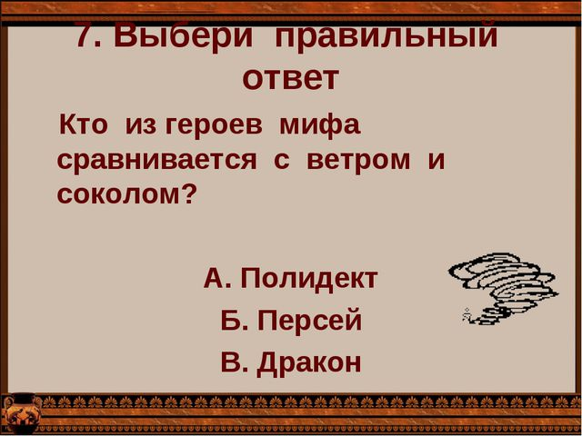 7. Выбери  правильный  ответ    Кто  из героев  мифа сравнивается  с  ветром...