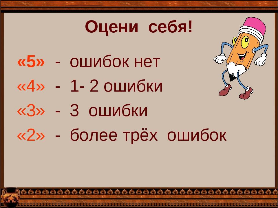 Оцени  себя! «5»  -  ошибок нет «4»  -  1- 2 ошибки «3»  -  3  ошибки «2»...