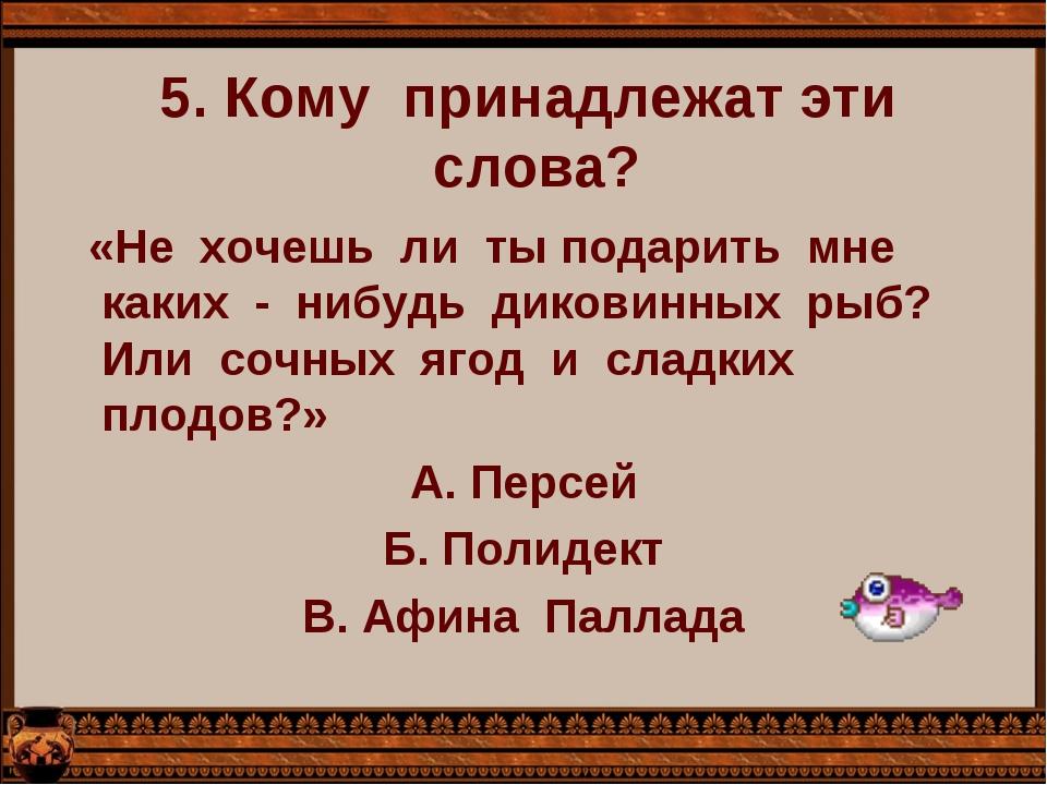 5. Кому  принадлежат эти  слова?   «Не  хочешь  ли  ты подарить  мне  каких...
