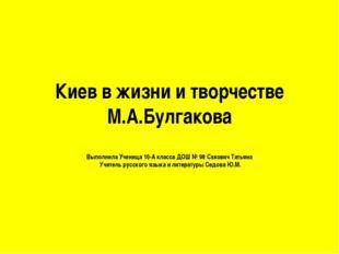 Киев в жизни и творчестве М.А.Булгакова Выполнила Ученица 10-А класса ДОШ № 9