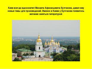 Киев всегда вдохновлял Михаила Афанасьевича Булгакова, давал ему новые темы д