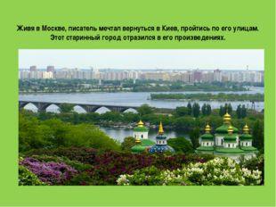 Живя в Москве, писатель мечтал вернуться в Киев, пройтись по его улицам. Этот