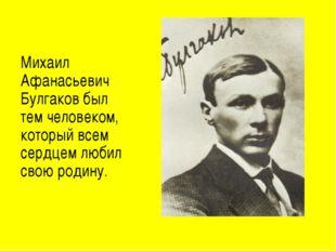 Михаил Афанасьевич Булгаков был тем человеком, который всем сердцем любил св