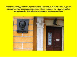 В квартиру на Андреевском спуске 13 семья Булгаковых въехала в 1907 году. Это