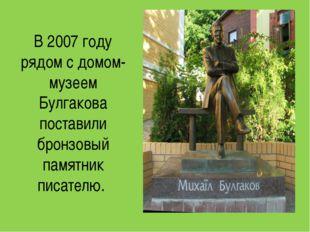 В 2007 году рядом с домом-музеем Булгакова поставили бронзовый памятник писат