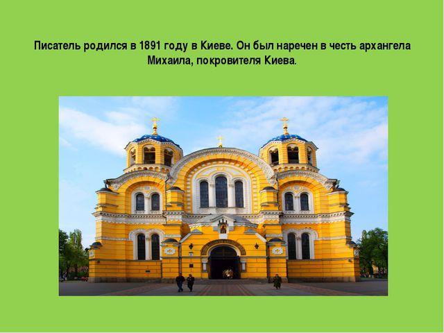 Писатель родился в 1891 году в Киеве. Он был наречен в честь архангела Михаил...