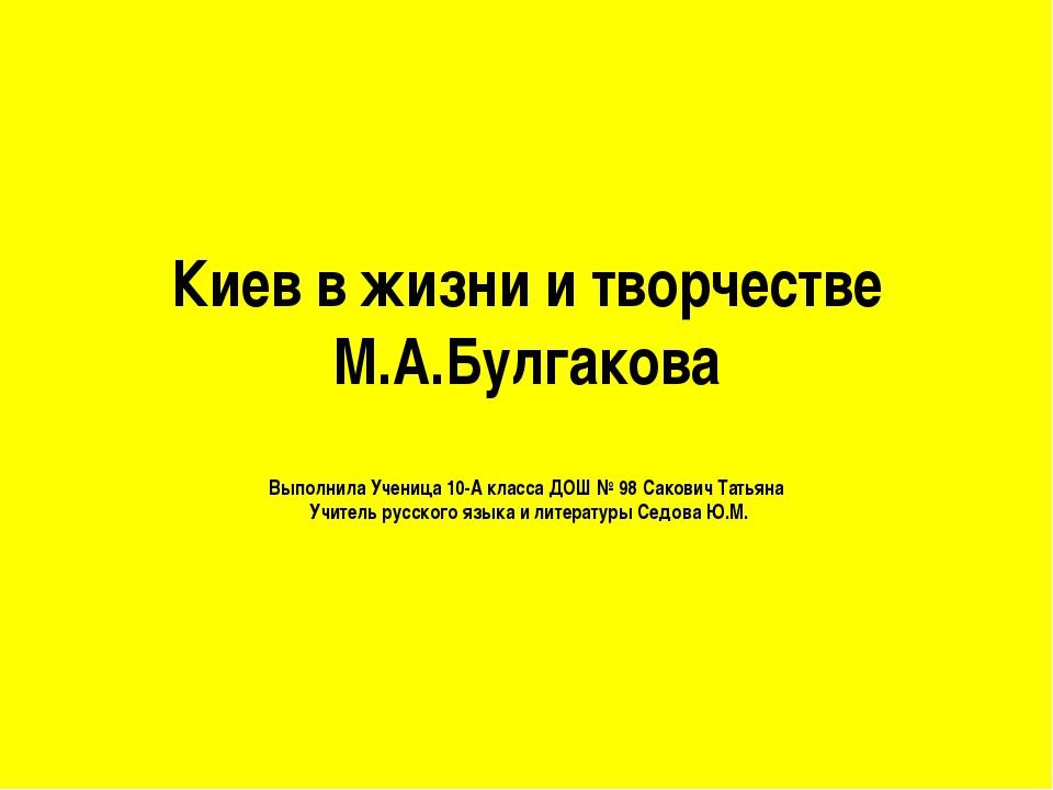 Киев в жизни и творчестве М.А.Булгакова Выполнила Ученица 10-А класса ДОШ № 9...