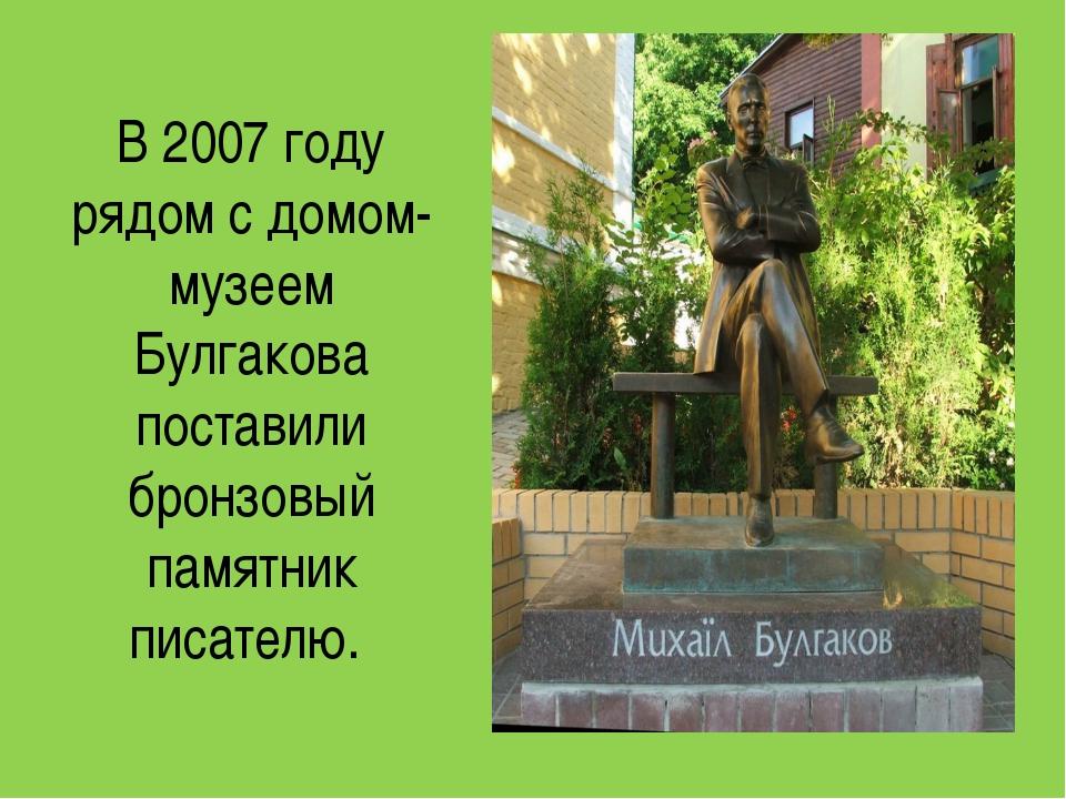 В 2007 году рядом с домом-музеем Булгакова поставили бронзовый памятник писат...