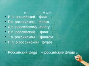 И.п. российский флаг Р.п. российского флага Д.п. российскому флагу В.п. росс