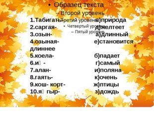 1.Табигать- в)природа 2.саргая- д)желтеет 3.озын- а)длинный 4.озыная- е)стан