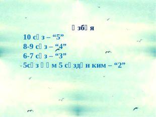 """Үзбәя 10 сүз – """"5"""" 8-9 сүз – """"4"""" 6-7 сүз – """"3"""" 5сүз һәм 5 сүздән ким – """"2"""""""