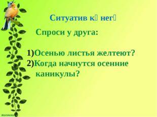 Спроси у друга: Осенью листья желтеют? Когда начнутся осенние каникулы? Ситу