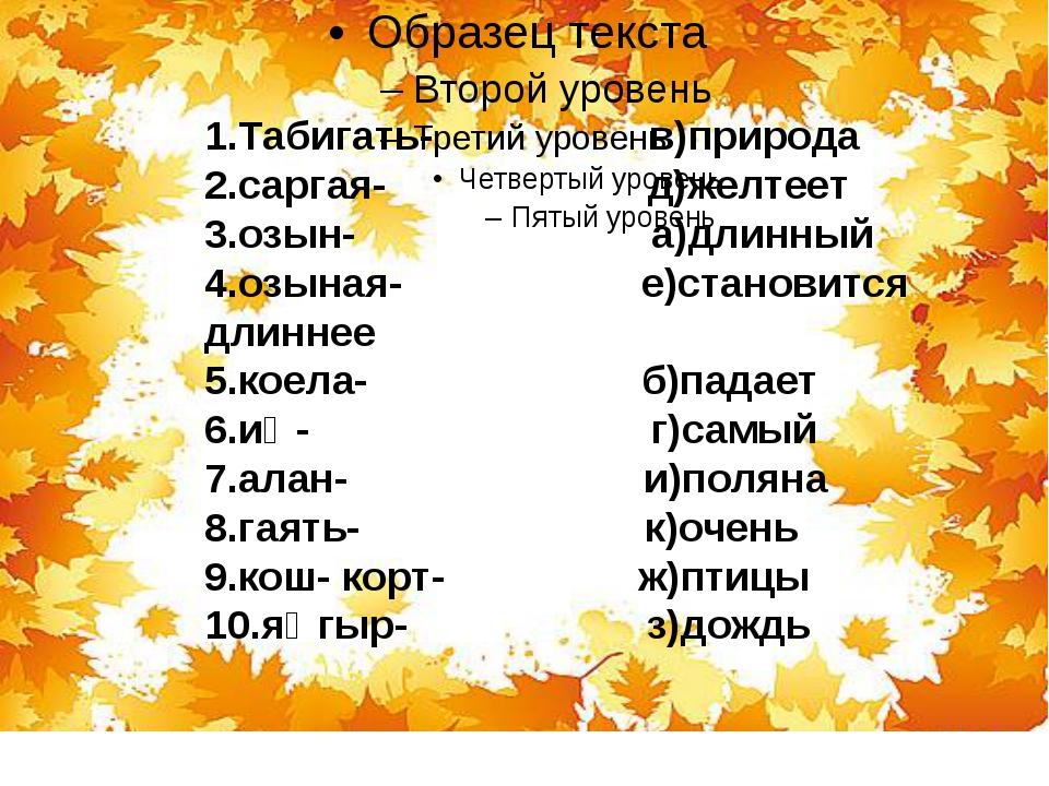 1.Табигать- в)природа 2.саргая- д)желтеет 3.озын- а)длинный 4.озыная- е)стан...