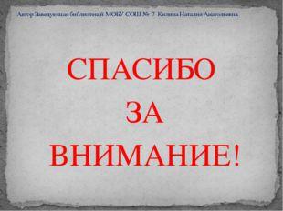 СПАСИБО ЗА ВНИМАНИЕ! Автор Заведующая библиотекой МОБУ СОШ № 7 Килина Наталия