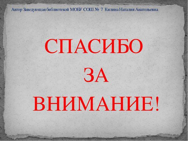 СПАСИБО ЗА ВНИМАНИЕ! Автор Заведующая библиотекой МОБУ СОШ № 7 Килина Наталия...