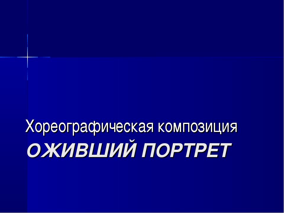 ОЖИВШИЙ ПОРТРЕТ Хореографическая композиция