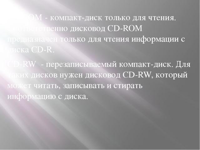 CD-ROM - компакт-диск только для чтения. Соответственно дисковод CD-ROM предн...