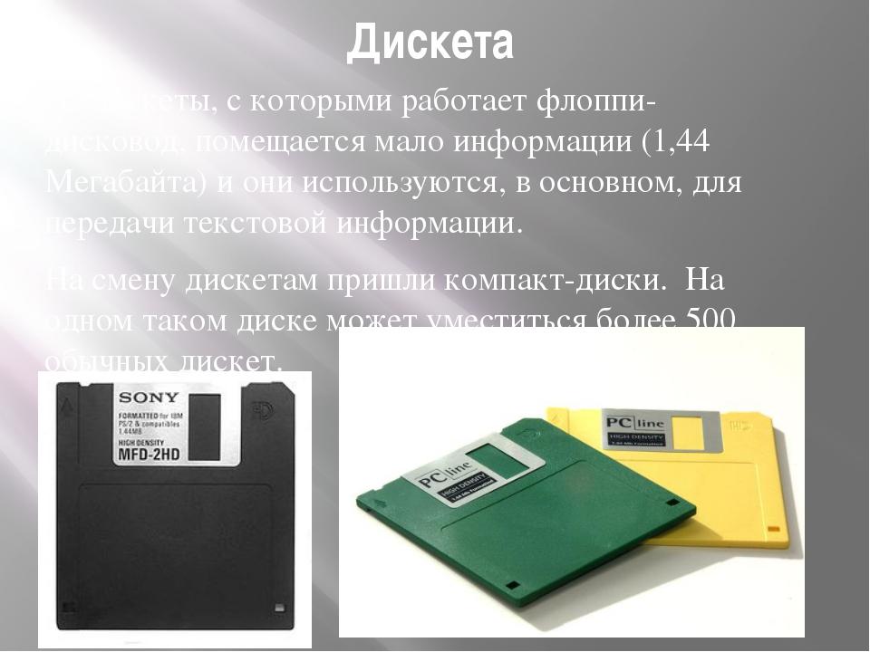 Дискета На дискеты, с которыми работает флоппи-дисковод, помещается мало инфо...