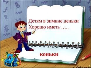 коньки Детям в зимние деньки Хорошо иметь …..