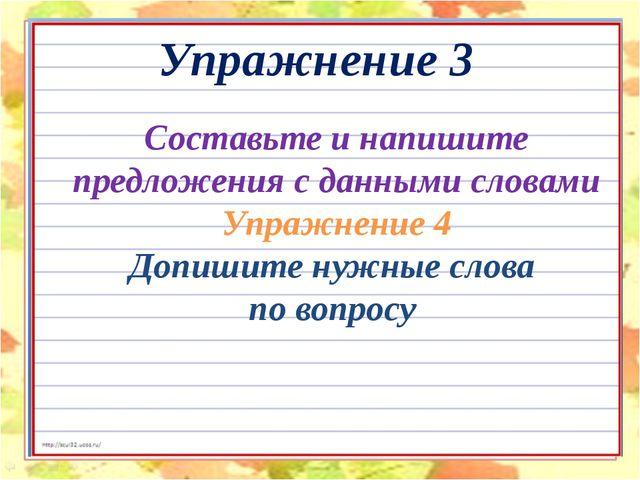 Составьте и напишите предложения с данными словами Упражнение 4 Допишите нужн...