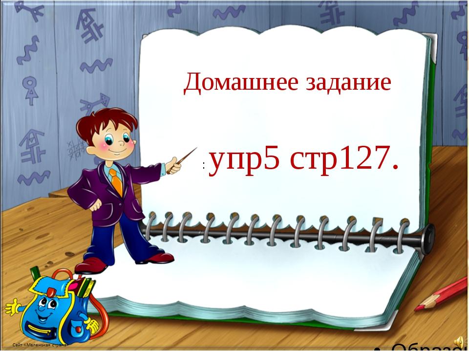 Домашнее задание : упр5 стр127.