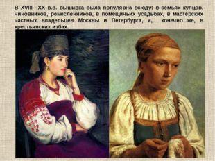 В XVIII –XX в.в. вышивка была популярна всюду: в семьях купцов, чиновников, р