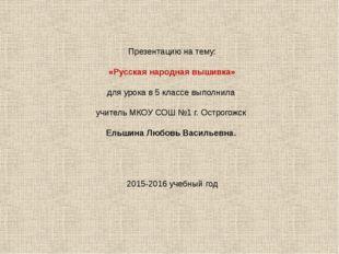 Презентацию на тему: «Русская народная вышивка» для урока в 5 классе выполнил