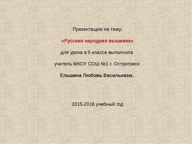 Презентацию на тему: «Русская народная вышивка» для урока в 5 классе выполнил...