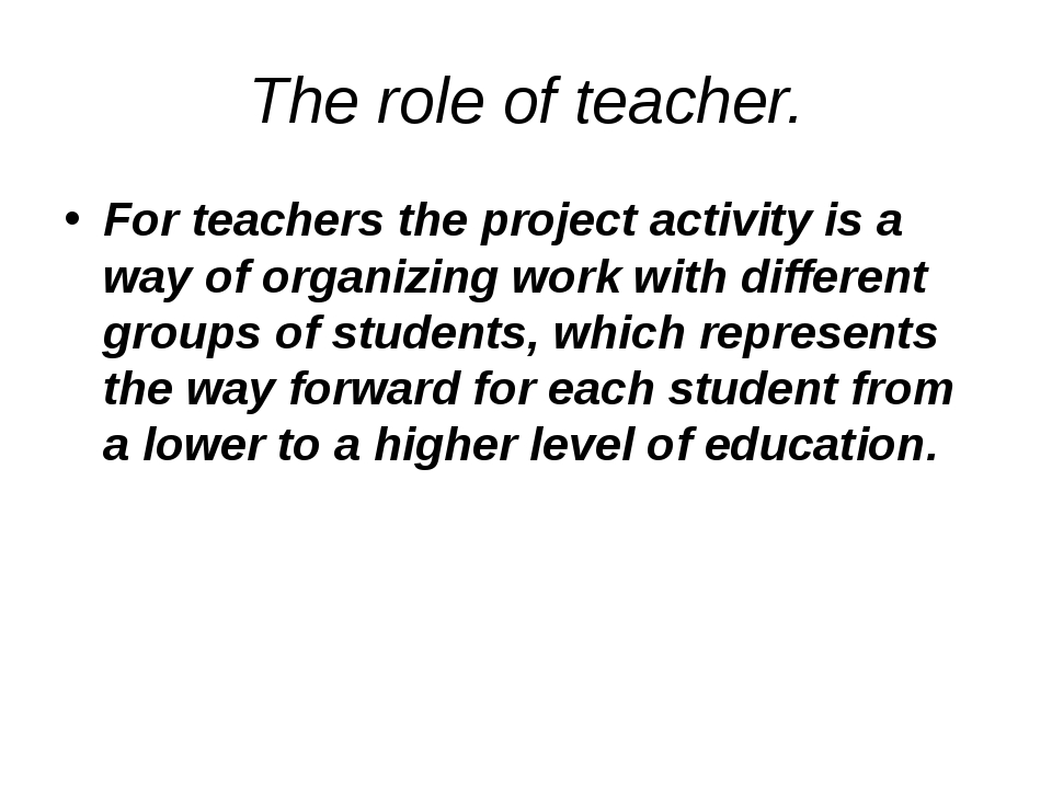 The role of teacher. For teachers the project activity is a way of organizing...