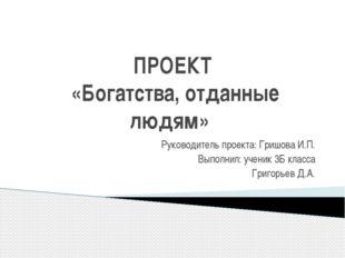ПРОЕКТ «Богатства, отданные людям» Руководитель проекта: Гришова И.П. Выполни
