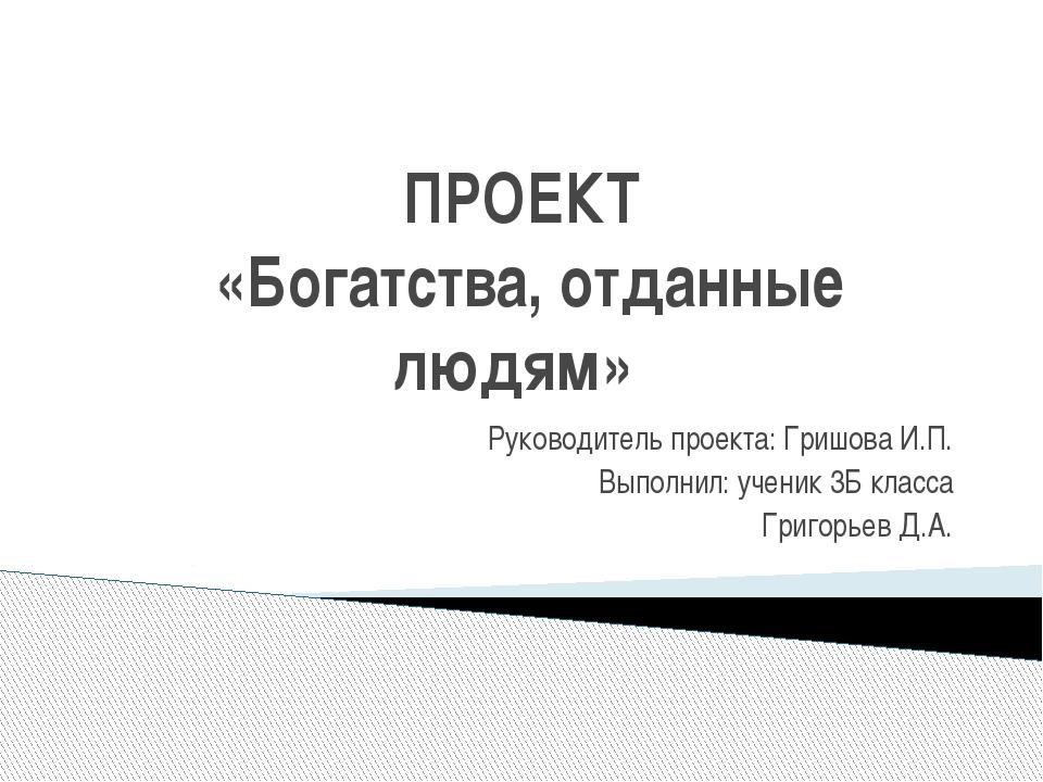 ПРОЕКТ «Богатства, отданные людям» Руководитель проекта: Гришова И.П. Выполни...