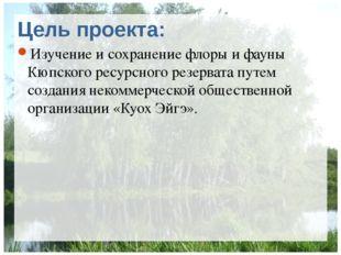 Цель проекта: Изучение и сохранение флоры и фауны Кюпского ресурсного резерва