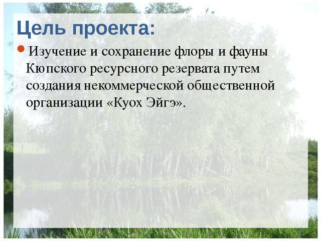 Цель проекта: Изучение и сохранение флоры и фауны Кюпского ресурсного резерва...