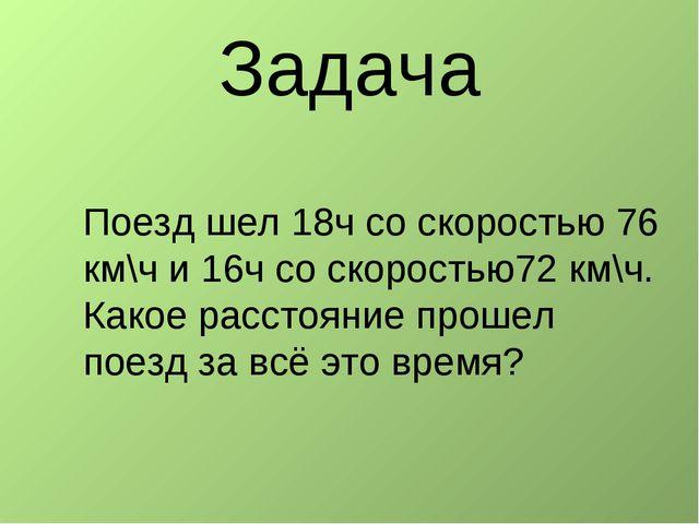 Поезд шел 18ч со скоростью 76 км\ч и 16ч со скоростью72 км\ч. Какое расстояни...