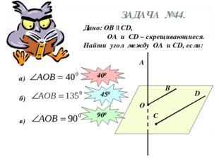 ЗАДАЧА №44. Дано: ОВ || СD, ОА и СD – скрещивающиеся. Найти угол между ОА и С