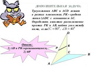 ДОПОЛНИТЕЛЬНАЯ ЗАДАЧА. Треугольники АВС и АСD лежат в разных плоскостях. РК –