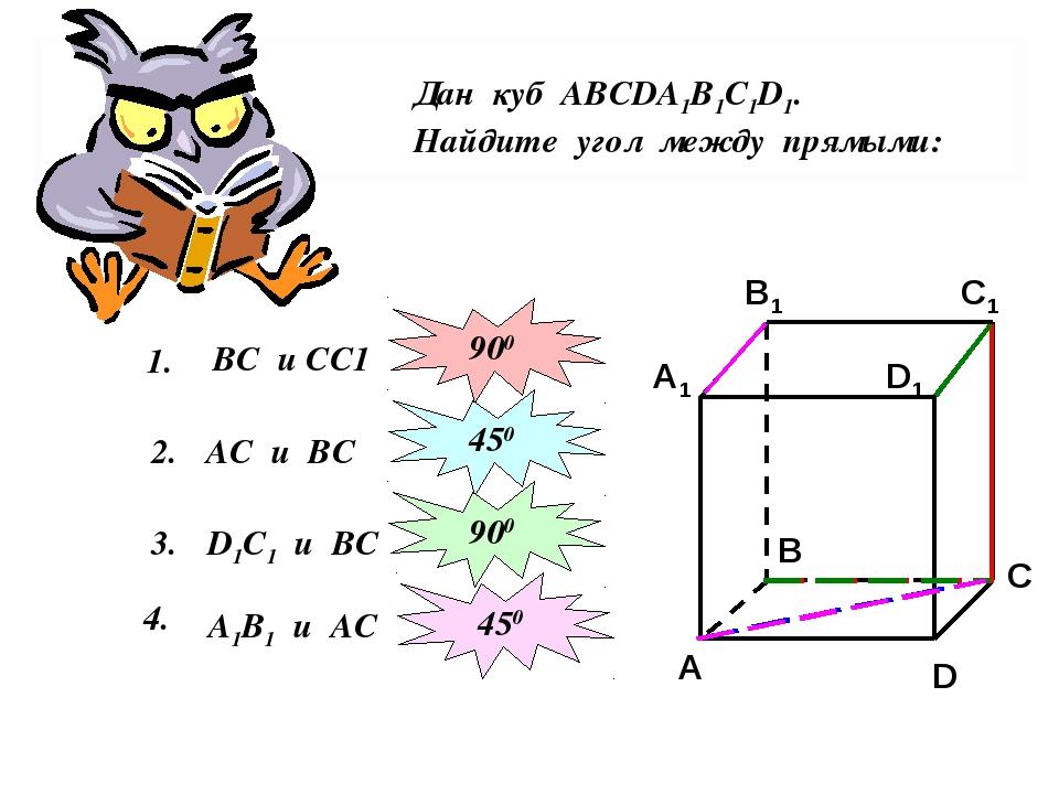 Дан куб АВСDА1В1С1D1. Найдите угол между прямыми: 1. ВС и СС1 2. 900 АС и ВС...