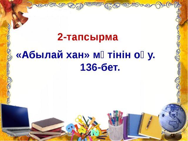 2-тапсырма «Абылай хан» мәтінін оқу. 136-бет.