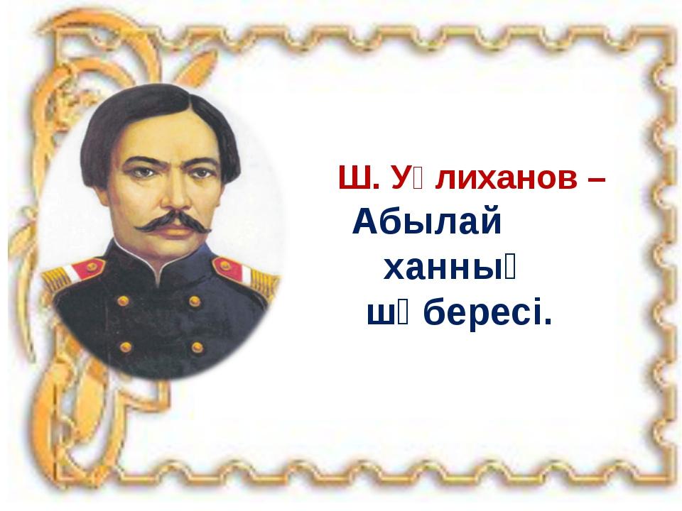 Ш. Уәлиханов – Абылай ханның шөбересі.