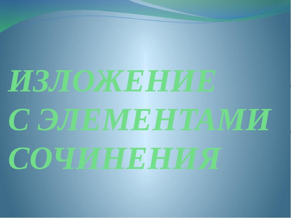 ИЗЛОЖЕНИЕ С ЭЛЕМЕНТАМИ СОЧИНЕНИЯ