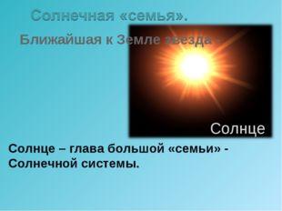 Ближайшая к Земле звезда - Солнце – глава большой «семьи» - Солнечной систем