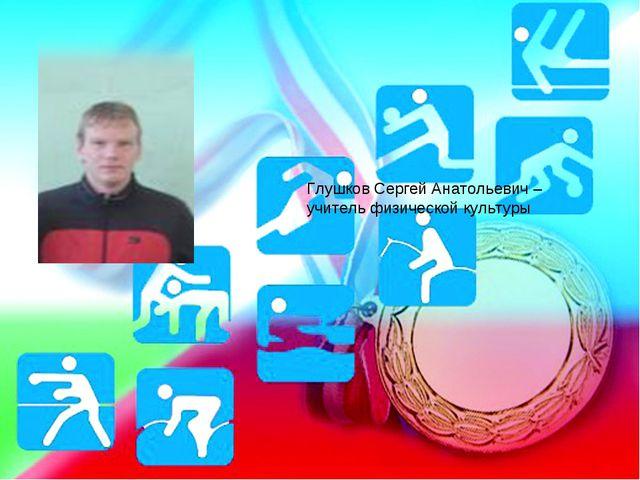 Глушков Сергей Анатольевич – учитель физической культуры